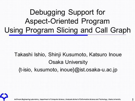 Software Engineering Laboratory, Department of Computer Science, Graduate School of Information Science and Technology, Osaka University 1 Debugging Support.