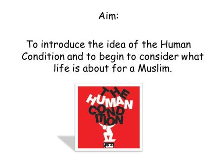 Aim: To introduce the idea of the Human Condition and to begin to consider what life is about for a Muslim.