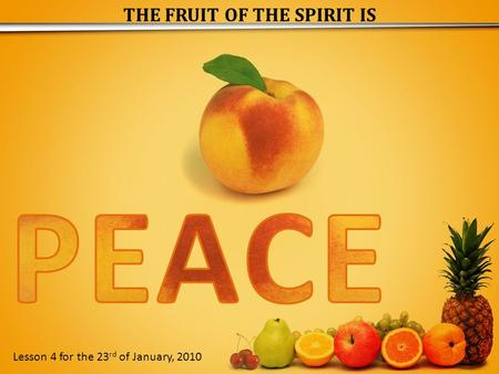 THE FRUIT OF THE SPIRIT IS Lesson 4 for the 23 rd of January, 2010.