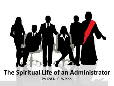 The Spiritual Life of an Administrator by Ted N. C. Wilson.