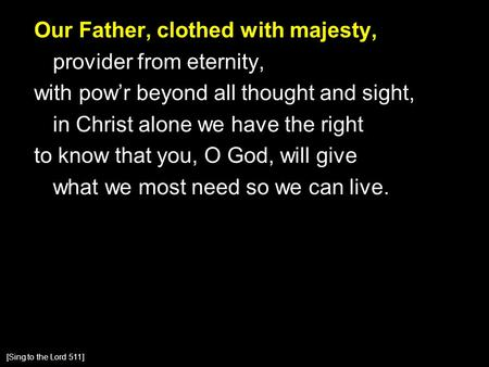 Our Father, clothed with majesty, provider from eternity, with pow'r beyond all thought and sight, in Christ alone we have the right to know that you,