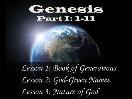 Genesis Part I: 1-11 Lesson 3: Nature of God Lesson 2: God-Given Names Lesson 1: Book of Generations.
