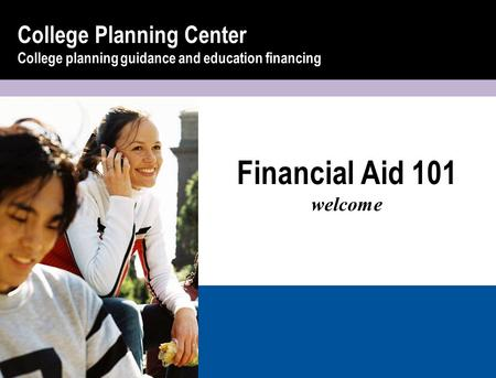 Financial Aid 101 welcome College Planning Center College planning guidance and education financing.