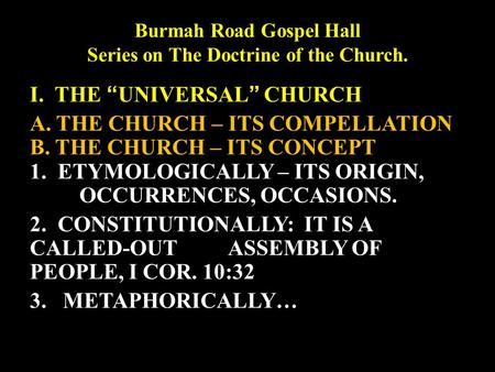 "Burmah Road Gospel Hall Series on The Doctrine of the Church. I. THE ""UNIVERSAL"" CHURCH A. THE CHURCH – ITS COMPELLATION B. THE CHURCH – ITS CONCEPT 1."