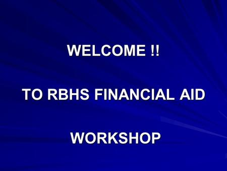 WELCOME !! TO RBHS FINANCIAL AID WORKSHOP WORKSHOP.