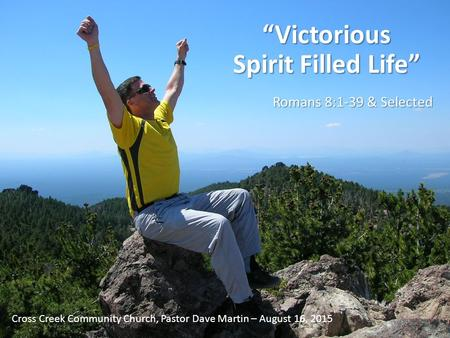 """Victorious Spirit Filled Life"" Romans 8:1-39 & Selected Cross Creek Community Church, Pastor Dave Martin – August 16, 2015."
