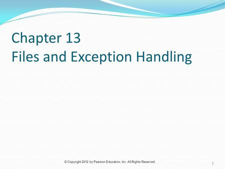 © Copyright 2012 by Pearson Education, Inc. All Rights Reserved. Chapter 13 Files and Exception Handling 1.