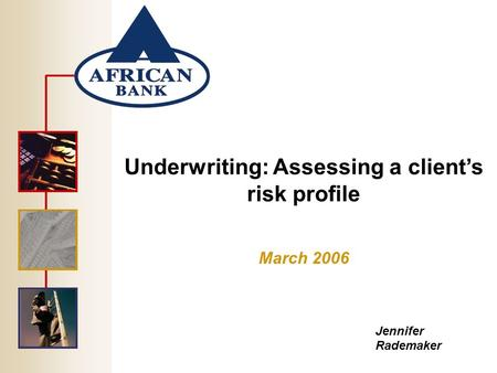 Underwriting: Assessing a client's risk profile March 2006 Jennifer Rademaker.