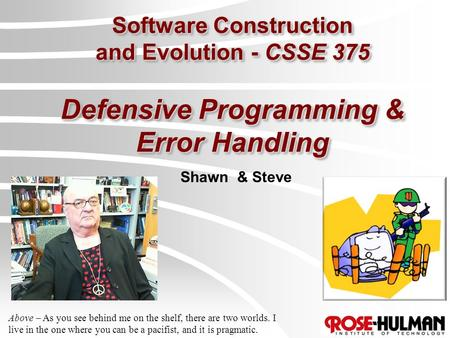 Software Construction and Evolution - CSSE 375 Defensive Programming & Error Handling Shawn & Steve Above – As you see behind me on the shelf, there are.