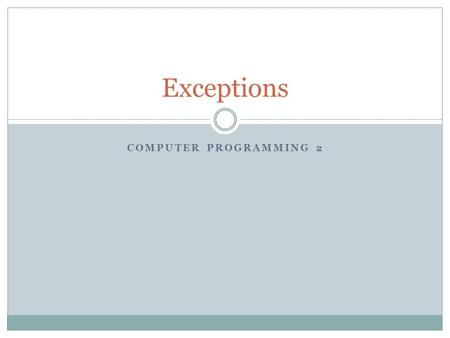 COMPUTER PROGRAMMING 2 Exceptions. What are Exceptions? Unexpected events that happen when the code is executing (during runtime). Exceptions are types.