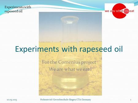 Experiments with rapeseed oil For the Comenius project We are what we eat 10.09.2015Hohentwiel-Gewerbeschule-Singen/CTA/Germany1.