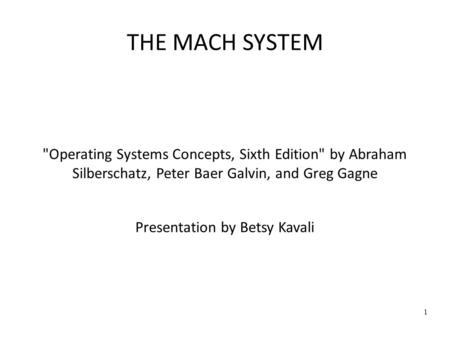 1 THE MACH SYSTEM Operating Systems Concepts, Sixth Edition by Abraham Silberschatz, Peter Baer Galvin, and Greg Gagne Presentation by Betsy Kavali.