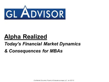 - Confidential Document, Property of Graduate Leverage, LLC, rev 033110 Alpha Realized Today's Financial Market Dynamics & Consequences for MBAs.