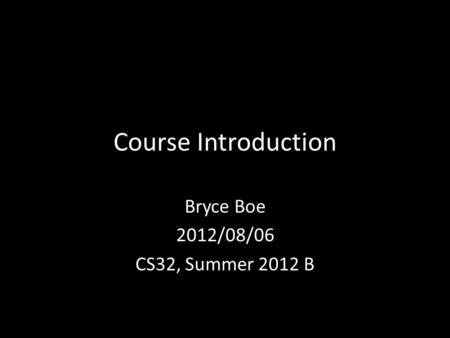 Course Introduction Bryce Boe 2012/08/06 CS32, Summer 2012 B.