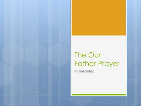 The Our Father Prayer Its meaning.. Our Father  These words describe God's nature and character and summarize the truth of being and how important he.