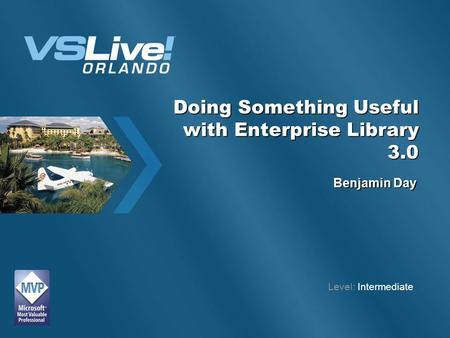 Doing Something Useful with Enterprise Library 3.0 Benjamin Day Level: Intermediate.