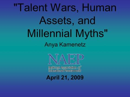 Talent Wars, Human Assets, and Millennial Myths Anya Kamenetz April 21, 2009.
