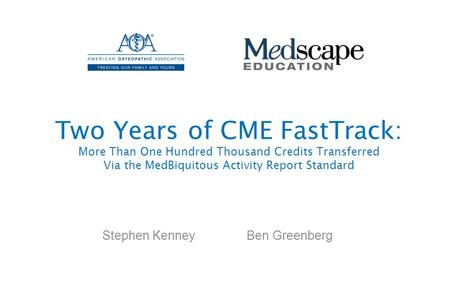 Two Years of CME FastTrack: More Than One Hundred Thousand Credits Transferred Via the MedBiquitous Activity Report Standard Stephen Kenney Ben Greenberg.