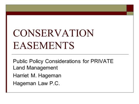 CONSERVATION EASEMENTS Public Policy Considerations for PRIVATE Land Management Harriet M. Hageman Hageman Law P.C.