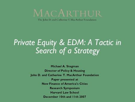 Private Equity & EDM: A Tactic in Search of a Strategy Michael A. Stegman Director of Policy & Housing John D. and Catherine T. MacArthur Foundation Paper.