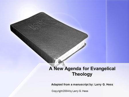 Copyright 2004 by Larry G. Hess A New Agenda for Evangelical Theology Adapted from a manuscript by: Larry G. Hess.
