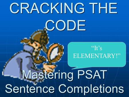 "CRACKING THE CODE Mastering PSAT Sentence Completions ""It's ELEMENTARY!"""