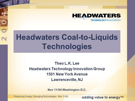 Adding value to energy™ Producing Energy: Emerging Technologies Nov 11/04 Headwaters Coal-to-Liquids Technologies Theo L.K. Lee Headwaters Technology Innovation.
