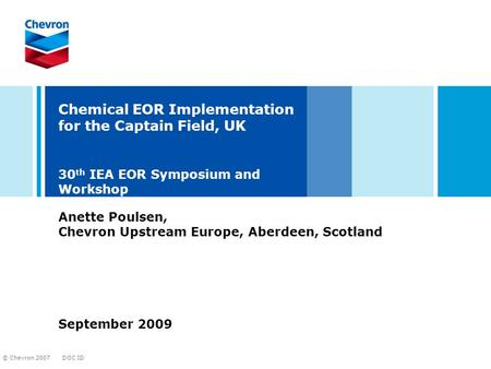 DOC ID © Chevron 2007 Chemical EOR Implementation for the Captain Field, UK 30 th IEA EOR Symposium and Workshop September 2009 Anette Poulsen, Chevron.