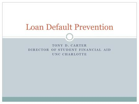 TONY D. CARTER DIRECTOR OF STUDENT FINANCIAL AID UNC CHARLOTTE Loan Default Prevention.