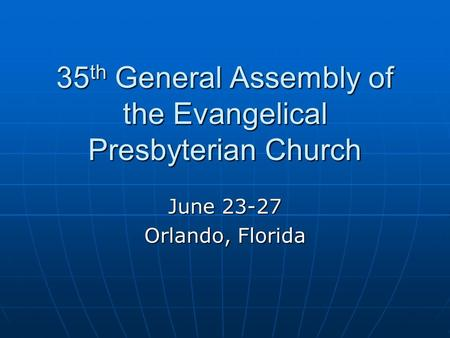 35 th General Assembly of the Evangelical Presbyterian Church June 23-27 Orlando, Florida.