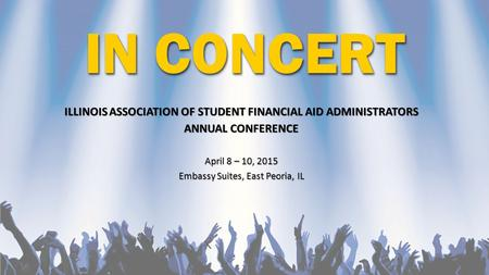 IN CONCERT ILLINOIS ASSOCIATION OF STUDENT FINANCIAL AID ADMINISTRATORS ANNUAL CONFERENCE April 8 – 10, 2015 Embassy Suites, East Peoria, IL.