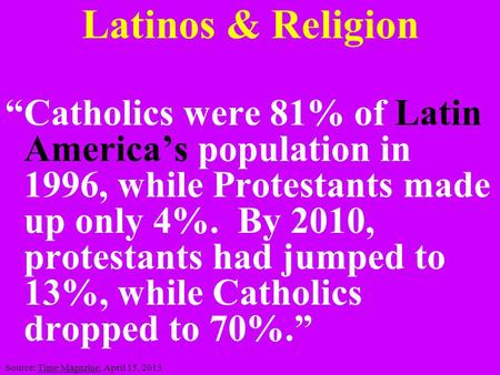 "Latinos & Religion ""Catholics were 81% of Latin America's population in 1996, while Protestants made up only 4%. By 2010, protestants had jumped to 13%,"