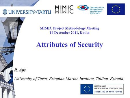 MIMIC Project Methodology Meeting 16 December 2011, Kotka Attributes of Security R. Aps University of Tartu, Estonian Marine Institute, Tallinn, Estonia.