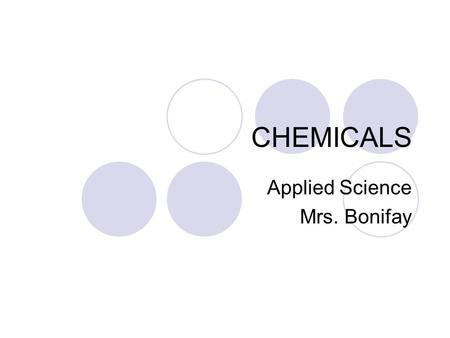 CHEMICALS Applied Science Mrs. Bonifay. What are chemicals? Short answer: Everything is a chemical. Longer answer: Chemistry is the study of matter and.
