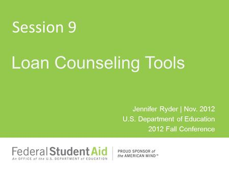 Jennifer Ryder | Nov. 2012 U.S. Department of Education 2012 Fall Conference Loan Counseling Tools Session 9.