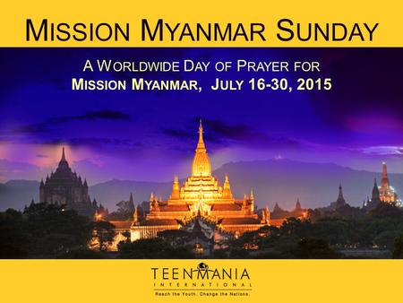 M ISSION M YANMAR S UNDAY A W ORLDWIDE D AY OF P RAYER FOR M ISSION M YANMAR, J ULY 16-30, 2015.