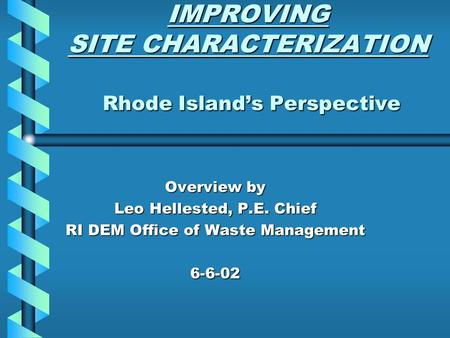 IMPROVING SITE CHARACTERIZATION Rhode Island's Perspective IMPROVING SITE CHARACTERIZATION Rhode Island's Perspective Overview by Leo Hellested, P.E. Chief.