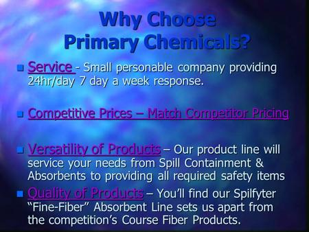 Why Choose Primary Chemicals? n Service - Small personable company providing 24hr/day 7 day a week response. n Competitive Prices – Match Competitor Pricing.