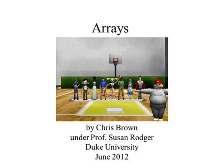 Arrays by Chris Brown under Prof. Susan Rodger Duke University June 2012.