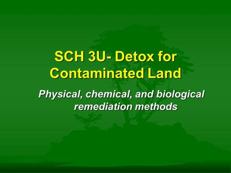 SCH 3U- Detox for Contaminated Land Physical, chemical, and biological remediation methods.