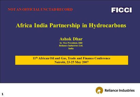 1 Africa India Partnership in Hydrocarbons Ashok Dhar Sr. Vice President, IBD Reliance Industries Ltd. India 11 th African Oil and Gas, Trade and Finance.