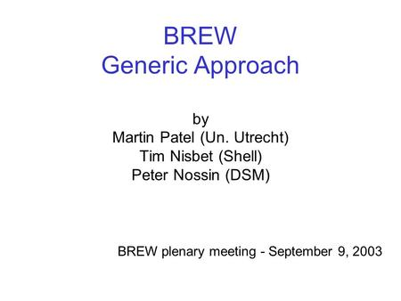 BREW Generic Approach by Martin Patel (Un. Utrecht) Tim Nisbet (Shell) Peter Nossin (DSM) BREW plenary meeting - September 9, 2003.