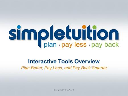 Interactive Tools Overview Plan Better, Pay Less, and Pay Back Smarter Copyright © 2011 SimpleTuition®