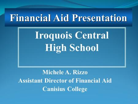 Michele A. Rizzo Assistant Director of Financial Aid Canisius College Iroquois Central High School Financial Aid Presentation.