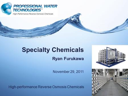 Specialty Chemicals Ryan Furukawa November 29, 2011 High-performance Reverse Osmosis Chemicals.