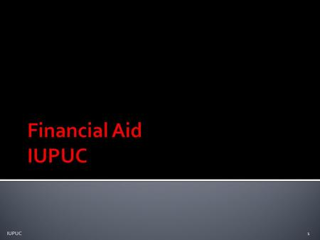1 IUPUC.  Financial Aid: Funds provided to student/families to help pay for postsecondary educational expenses  www.fafsa.gov (or www.fafsa.ed.gov)