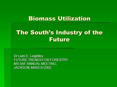 Biomass Utilization The South's Industry of the Future Dr Liam E. Leightley FUTURE TRENDS FOR FORESTRY MS SAF ANNUAL MEETING, JACKSON, MARCH 2005.