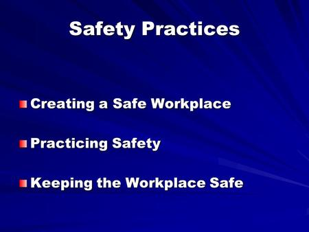 Safety Practices Creating a Safe Workplace Practicing Safety Keeping the Workplace Safe.
