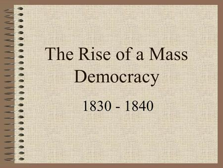 The Rise of a Mass Democracy 1830 - 1840. Jackson & the Bank Distrusted monopolistic banking (BUS) BUS chartered had to be renewed 1836 –Clay tried to.