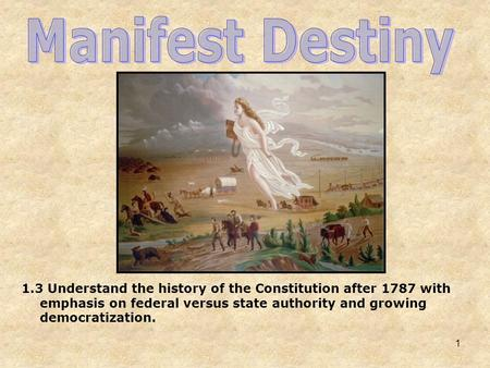 Manifest Destiny 1.3 Understand the history of the Constitution after 1787 with emphasis on federal versus state authority and growing democratization.